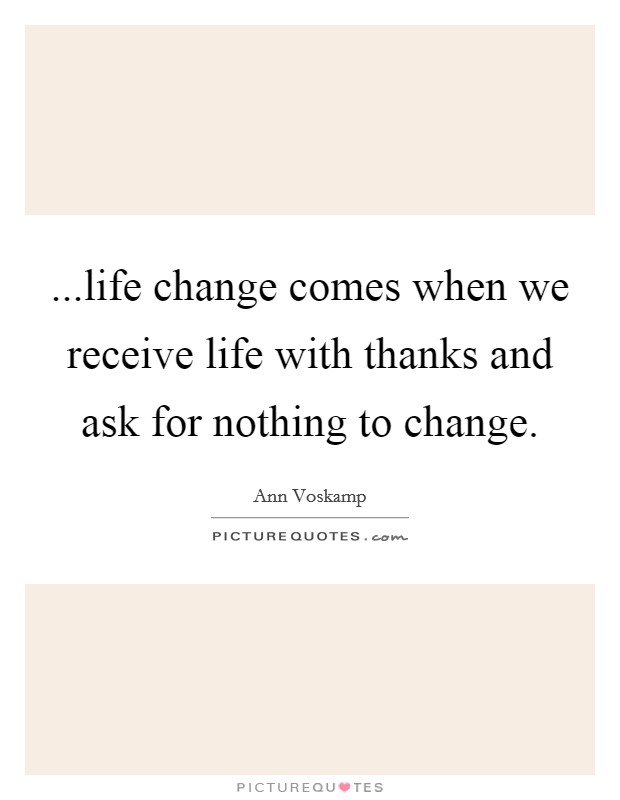 ...life change comes when we receive life with thanks and ask for nothing to change Picture Quote #1