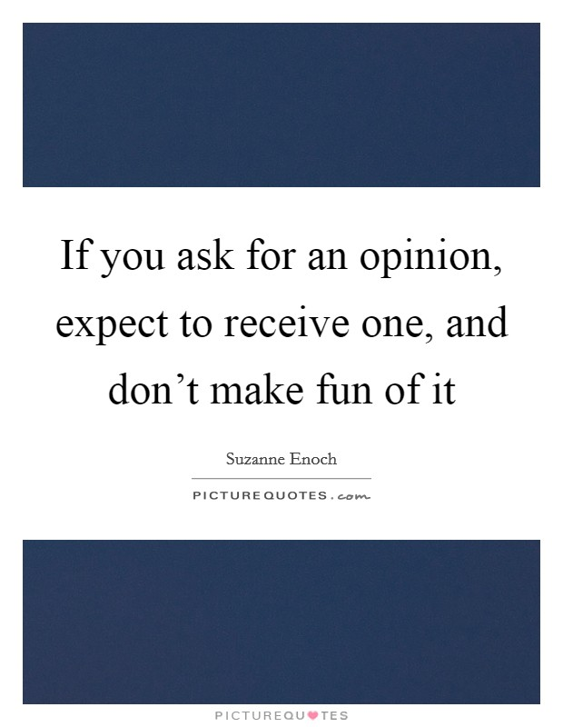 If you ask for an opinion, expect to receive one, and don't make fun of it Picture Quote #1