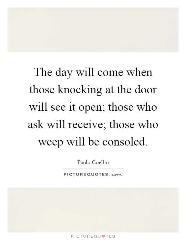 The day will come when those knocking at the door will see it open; those who ask will receive; those who weep will be consoled Picture Quote #1