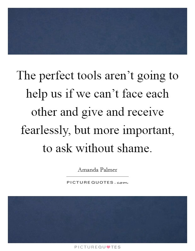 The perfect tools aren't going to help us if we can't face each other and give and receive fearlessly, but more important, to ask without shame Picture Quote #1