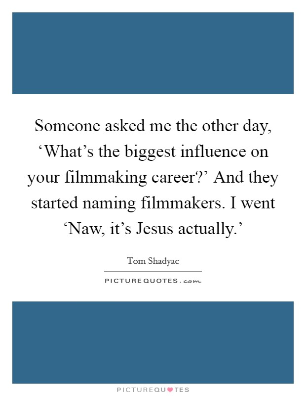 Someone asked me the other day, 'What's the biggest influence on your filmmaking career?' And they started naming filmmakers. I went 'Naw, it's Jesus actually.' Picture Quote #1