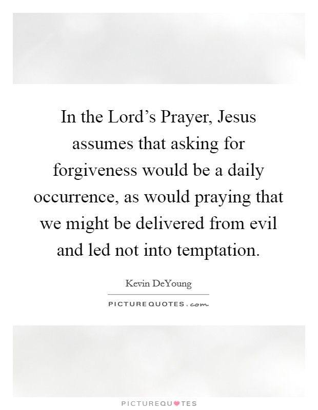 In the Lord's Prayer, Jesus assumes that asking for forgiveness would be a daily occurrence, as would praying that we might be delivered from evil and led not into temptation Picture Quote #1
