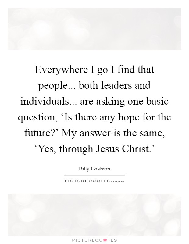 Everywhere I go I find that people... both leaders and individuals... are asking one basic question, 'Is there any hope for the future?' My answer is the same, 'Yes, through Jesus Christ.' Picture Quote #1