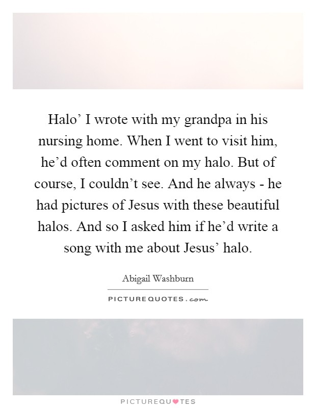 Halo' I wrote with my grandpa in his nursing home. When I went to visit him, he'd often comment on my halo. But of course, I couldn't see. And he always - he had pictures of Jesus with these beautiful halos. And so I asked him if he'd write a song with me about Jesus' halo Picture Quote #1