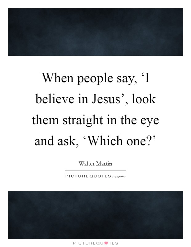 When people say, 'I believe in Jesus', look them straight in the eye and ask, 'Which one?' Picture Quote #1