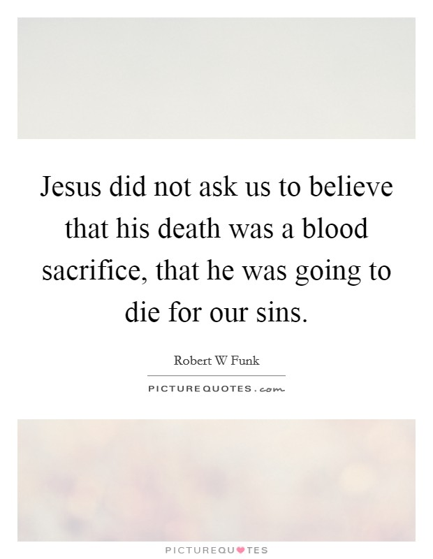 Jesus did not ask us to believe that his death was a blood sacrifice, that he was going to die for our sins Picture Quote #1