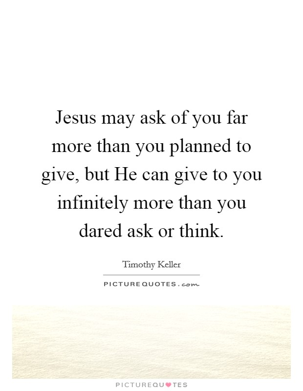 Jesus may ask of you far more than you planned to give, but He can give to you infinitely more than you dared ask or think Picture Quote #1