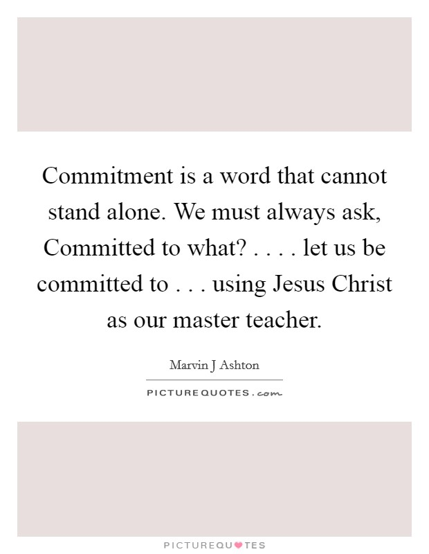 Commitment is a word that cannot stand alone. We must always ask, Committed to what? . . . . let us be committed to . . . using Jesus Christ as our master teacher Picture Quote #1