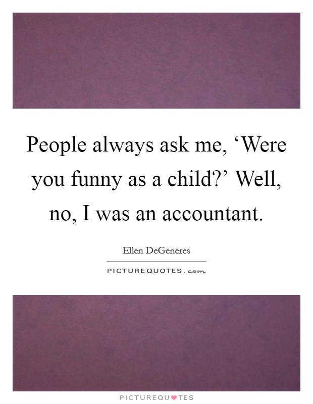People always ask me, 'Were you funny as a child?' Well, no, I was an accountant Picture Quote #1