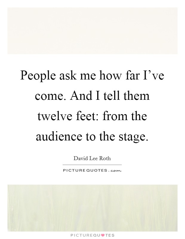People ask me how far I've come. And I tell them twelve feet: from the audience to the stage Picture Quote #1