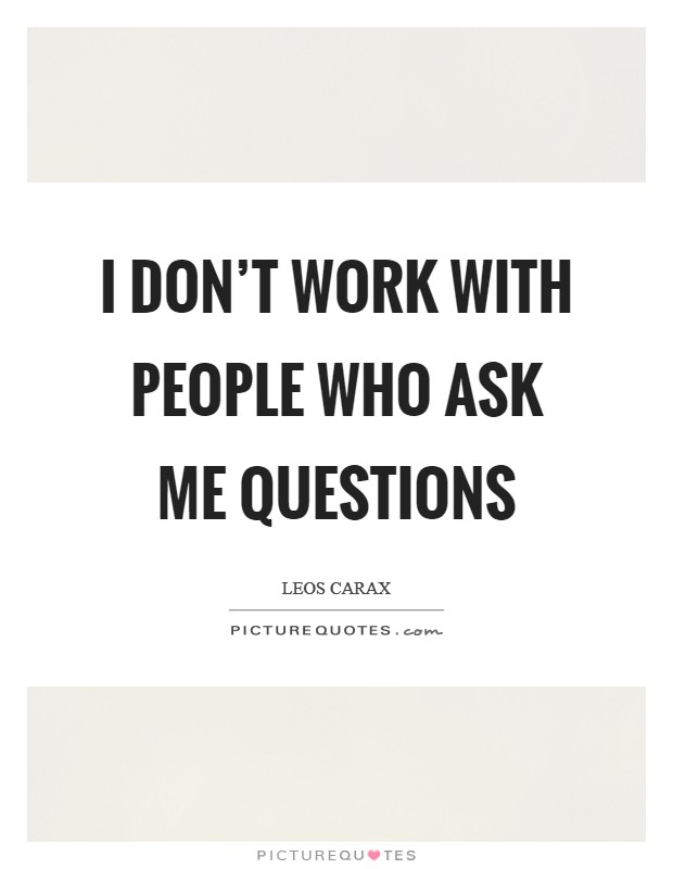 I don't work with people who ask me questions Picture Quote #1