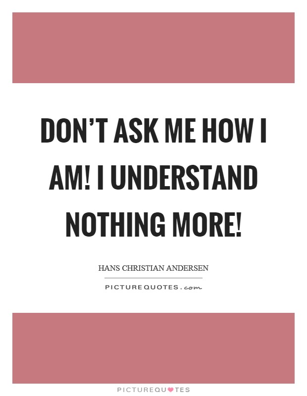 Don't ask me how I am! I understand nothing more! Picture Quote #1