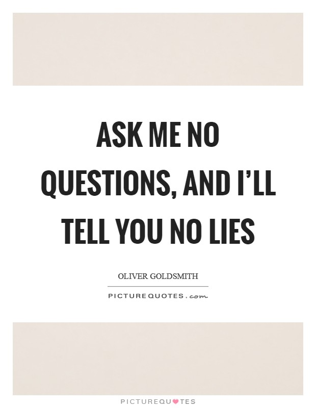 Ask me no questions, and I'll tell you no lies Picture Quote #1