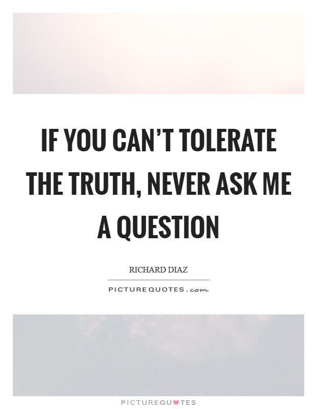 If you can't tolerate the truth, never ask me a question Picture Quote #1