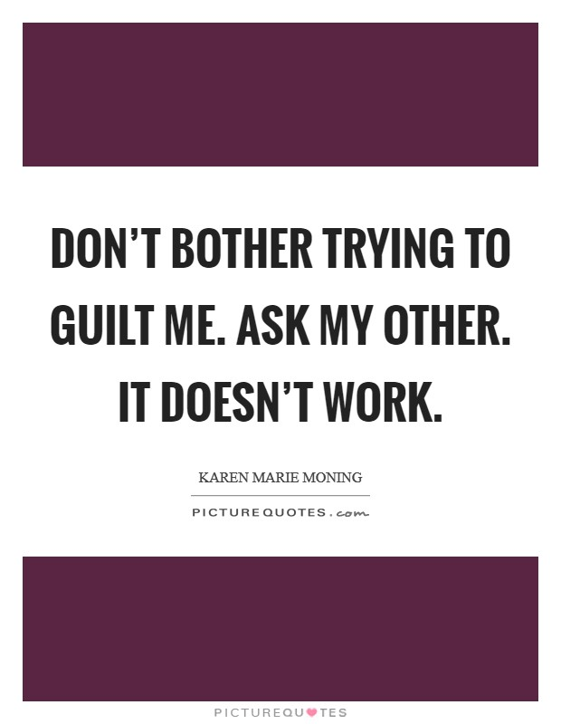 Don't bother trying to guilt me. Ask my other. It doesn't work Picture Quote #1