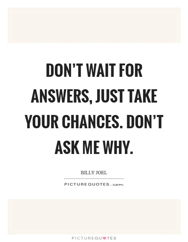Don't wait for answers, just take your chances. Don't ask me why Picture Quote #1