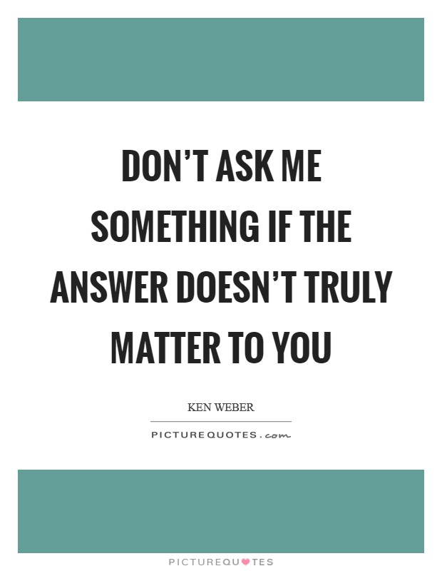 Don't ask me something if the answer doesn't truly matter to you Picture Quote #1
