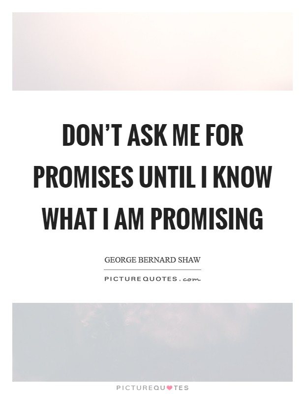 Don't ask me for promises until I know what I am promising Picture Quote #1