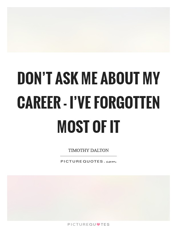 Don't ask me about my career - I've forgotten most of it Picture Quote #1
