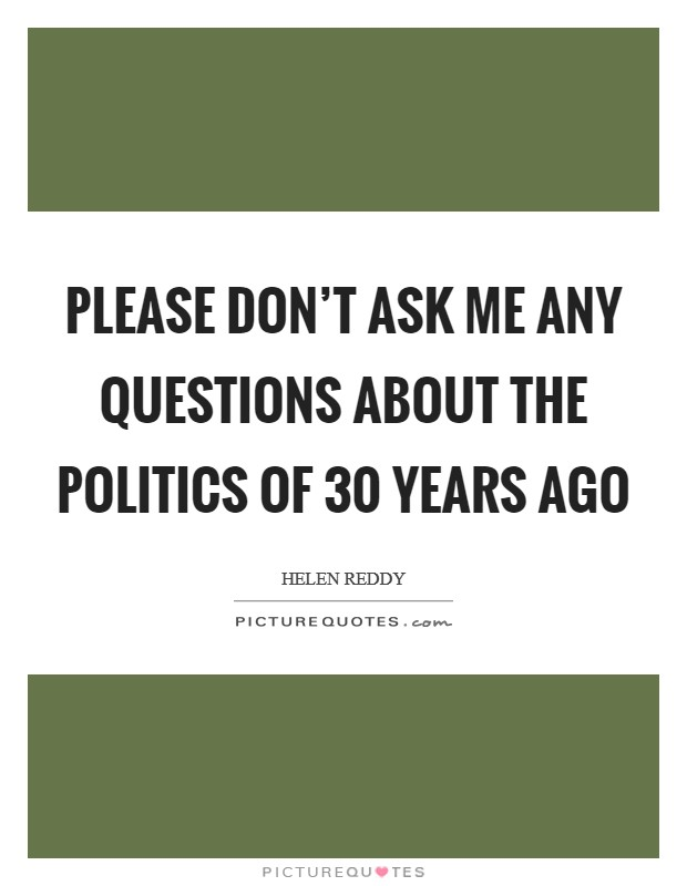 Please don't ask me any questions about the politics of 30 years ago Picture Quote #1