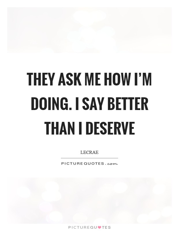 They ask me how I'm doing. I say better than I deserve Picture Quote #1