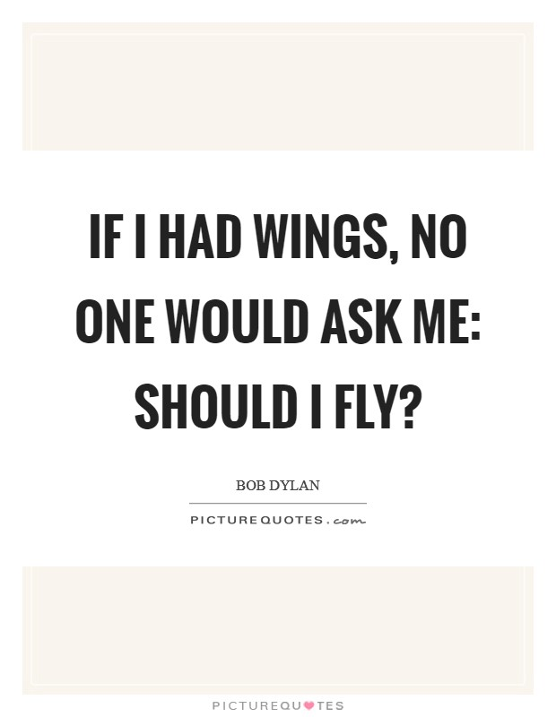 If I had wings, no one would ask me: should I fly? Picture Quote #1