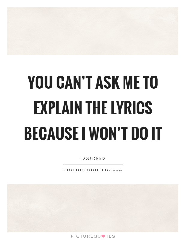 You can't ask me to explain the lyrics because I won't do it Picture Quote #1