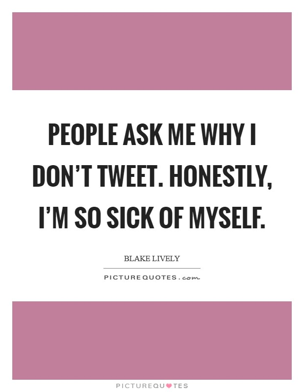 People ask me why I don't tweet. Honestly, I'm so sick of myself. Picture Quote #1
