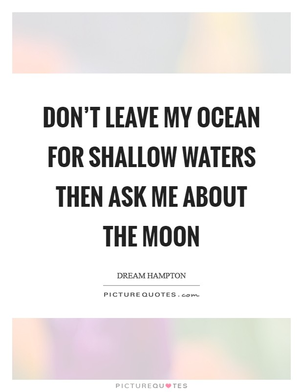 Don't leave my ocean for shallow waters then ask me about the moon Picture Quote #1