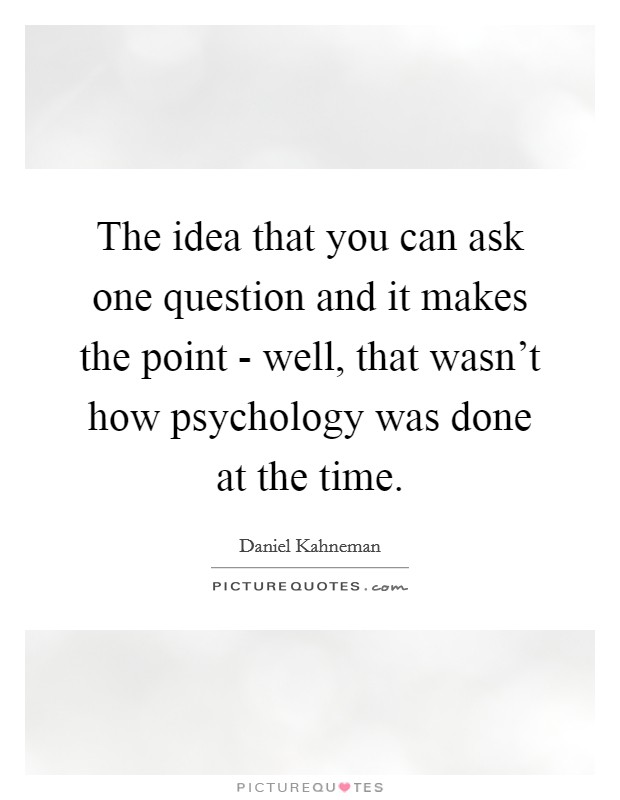 The idea that you can ask one question and it makes the point - well, that wasn't how psychology was done at the time Picture Quote #1