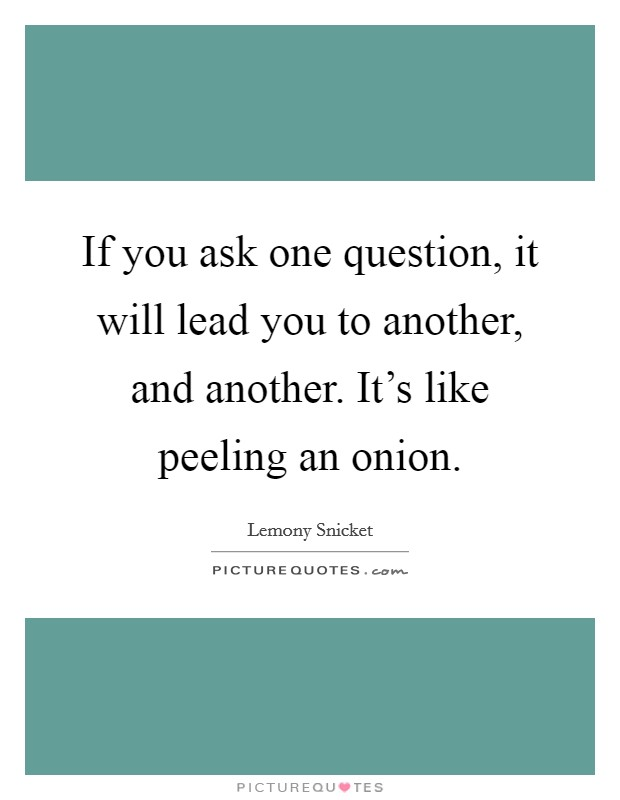 If you ask one question, it will lead you to another, and another. It's like peeling an onion Picture Quote #1