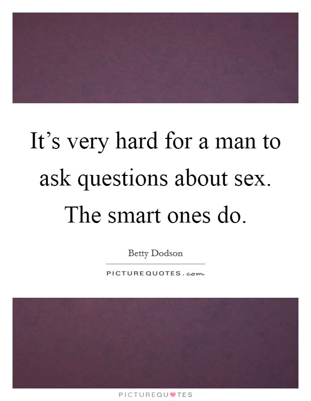 It's very hard for a man to ask questions about sex. The smart ones do Picture Quote #1