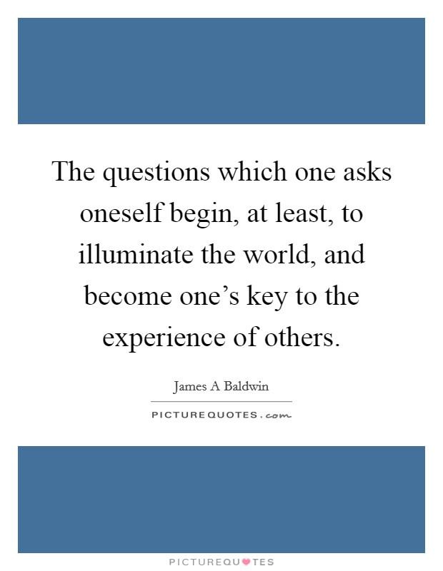 The questions which one asks oneself begin, at least, to illuminate the world, and become one's key to the experience of others Picture Quote #1