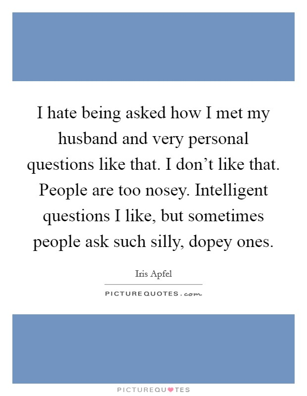 I hate being asked how I met my husband and very personal questions like that. I don't like that. People are too nosey. Intelligent questions I like, but sometimes people ask such silly, dopey ones Picture Quote #1