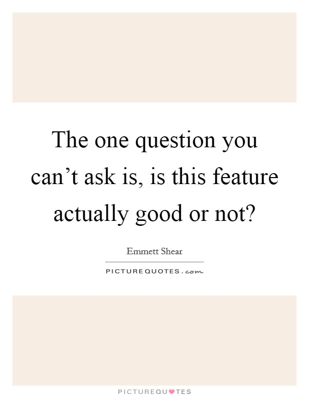 The one question you can't ask is, is this feature actually good or not? Picture Quote #1