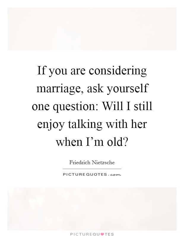 If you are considering marriage, ask yourself one question: Will I still enjoy talking with her when I'm old? Picture Quote #1