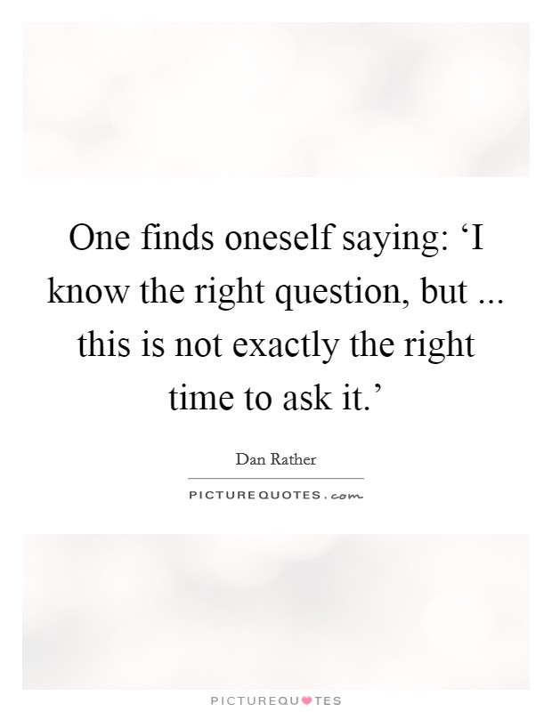One finds oneself saying: 'I know the right question, but ... this is not exactly the right time to ask it.' Picture Quote #1