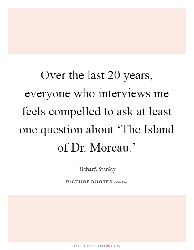 Over the last 20 years, everyone who interviews me feels compelled to ask at least one question about 'The Island of Dr. Moreau.' Picture Quote #1