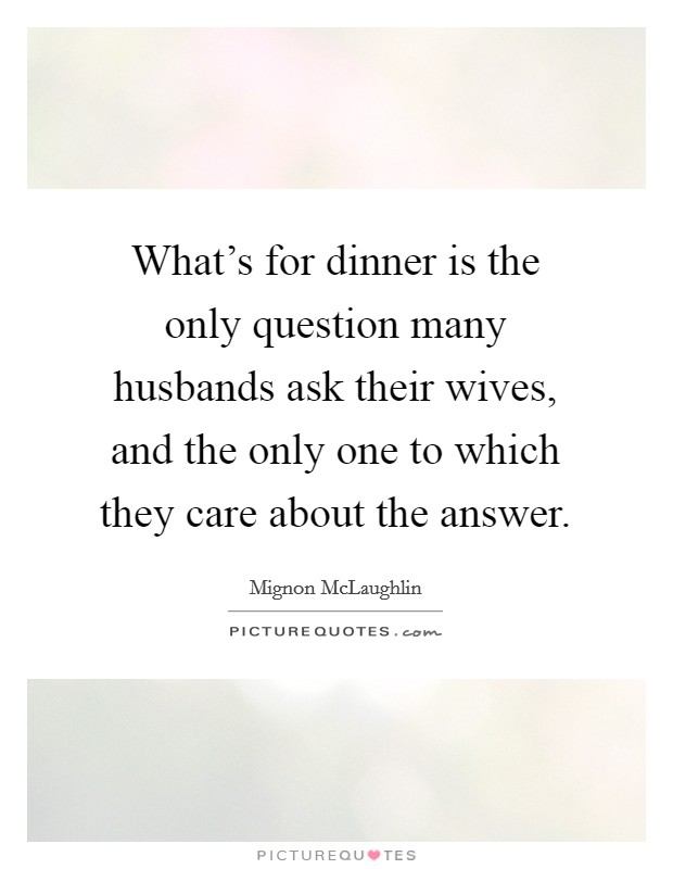 What's for dinner is the only question many husbands ask their wives, and the only one to which they care about the answer Picture Quote #1