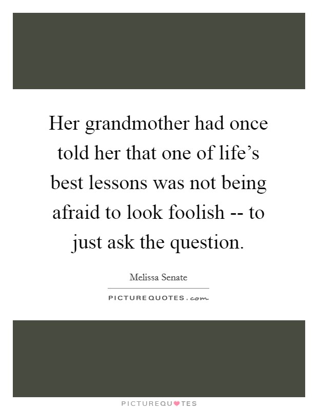 Her grandmother had once told her that one of life's best lessons was not being afraid to look foolish -- to just ask the question Picture Quote #1