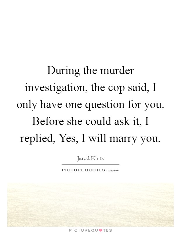 During the murder investigation, the cop said, I only have one question for you. Before she could ask it, I replied, Yes, I will marry you Picture Quote #1