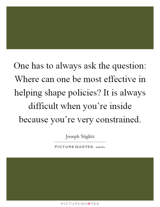 One has to always ask the question: Where can one be most effective in helping shape policies? It is always difficult when you're inside because you're very constrained Picture Quote #1