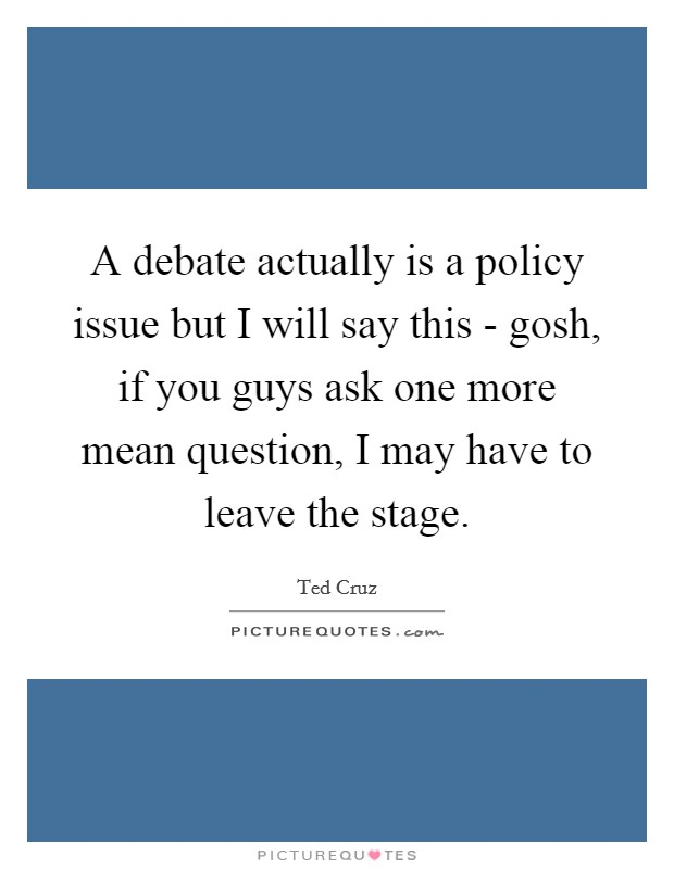 A debate actually is a policy issue but I will say this - gosh, if you guys ask one more mean question, I may have to leave the stage Picture Quote #1