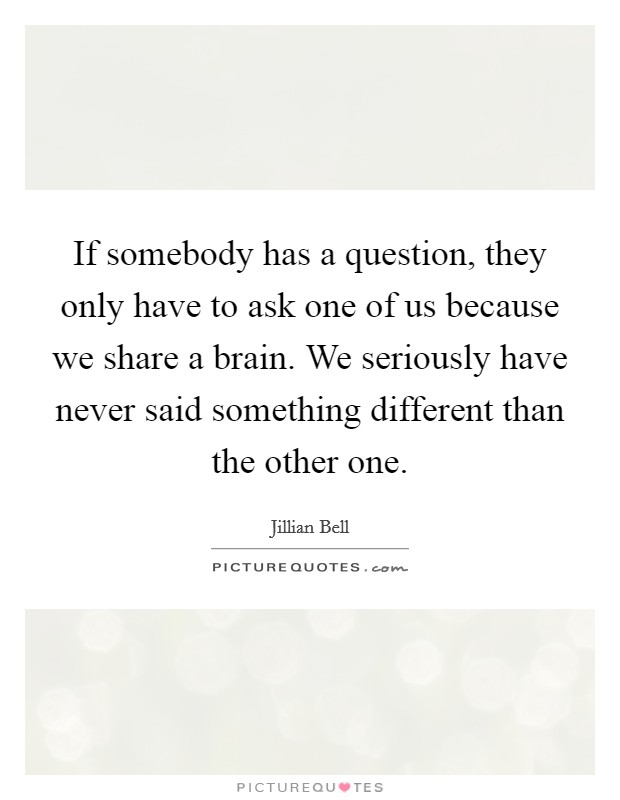 If somebody has a question, they only have to ask one of us because we share a brain. We seriously have never said something different than the other one Picture Quote #1
