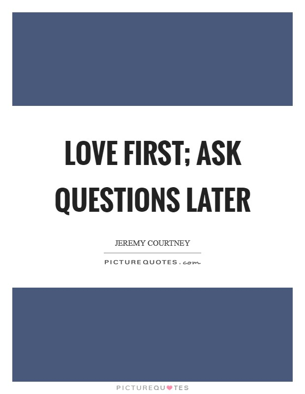 Love first; ask questions later Picture Quote #1