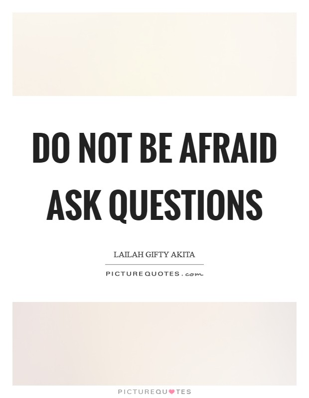 Do not be afraid ask questions Picture Quote #1