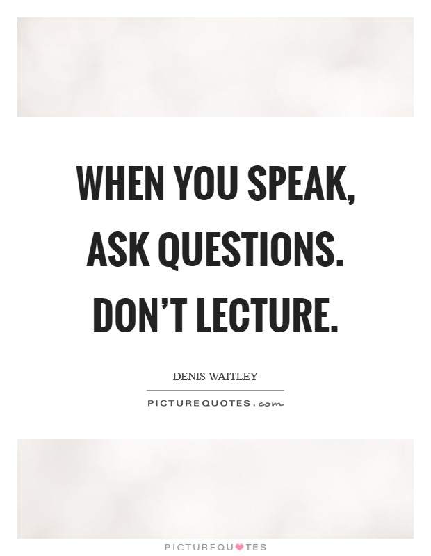 When you speak, ask questions. Don't lecture Picture Quote #1