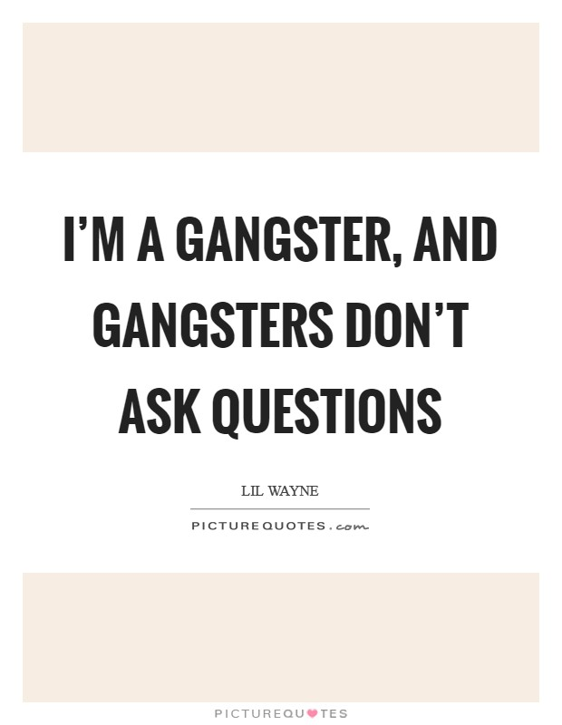 I'm a gangster, and gangsters don't ask questions Picture Quote #1