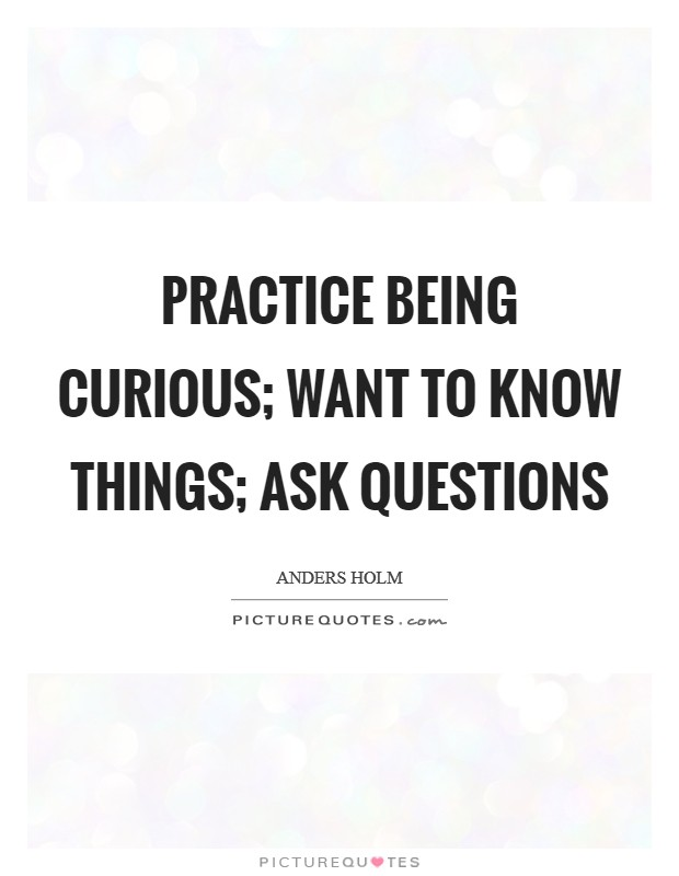 Practice being curious; want to know things; ask questions Picture Quote #1