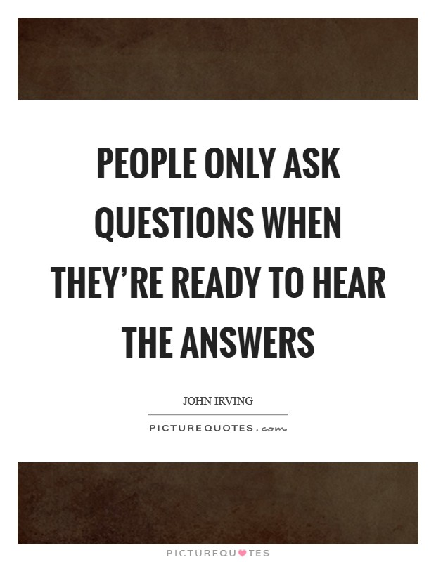 People only ask questions when they're ready to hear the answers Picture Quote #1